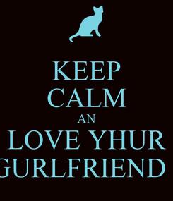 Poster: KEEP CALM AN LOVE YHUR GURLFRIEND !