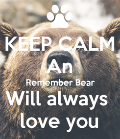 Poster: KEEP CALM An Remember Bear Will always  love you