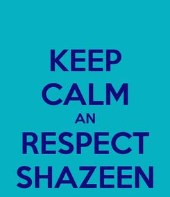 Poster: KEEP CALM AN RESPECT SHAZEEN