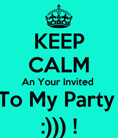 Poster: KEEP CALM An Your Invited  To My Party  :))) !