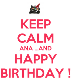Poster: KEEP CALM ANA ...AND HAPPY BIRTHDAY !
