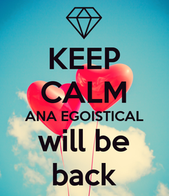 Poster: KEEP CALM ANA EGOISTICAL will be back