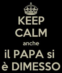 Poster: KEEP CALM anche il PAPA si  è DIMESSO