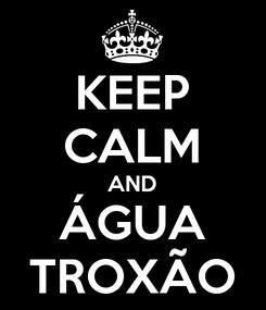 Poster: KEEP CALM AND ÁGUA TROXÃO