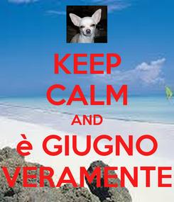 Poster: KEEP CALM AND è GIUGNO VERAMENTE