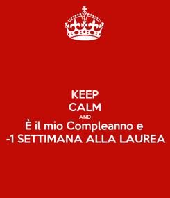 Poster: KEEP CALM AND È il mio Compleanno e  -1 SETTIMANA ALLA LAUREA