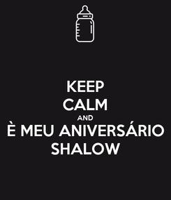 Poster: KEEP CALM AND È MEU ANIVERSÁRIO SHALOW