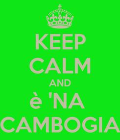 Poster: KEEP CALM AND è 'NA  CAMBOGIA