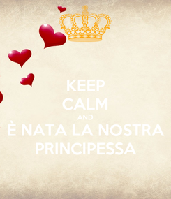 Poster: KEEP CALM AND È NATA LA NOSTRA PRINCIPESSA