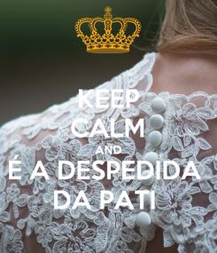 Poster: KEEP CALM AND É A DESPEDIDA  DA PATI