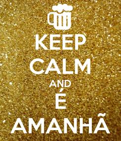 Poster: KEEP CALM AND É AMANHÃ