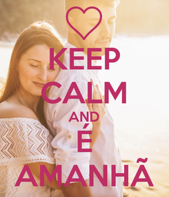 Poster: KEEP CALM AND É AMANHÃ