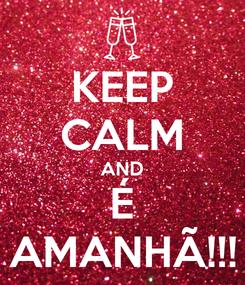 Poster: KEEP CALM AND É AMANHÃ!!!