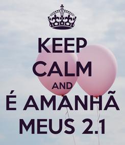 Poster: KEEP CALM AND É AMANHÃ MEUS 2.1