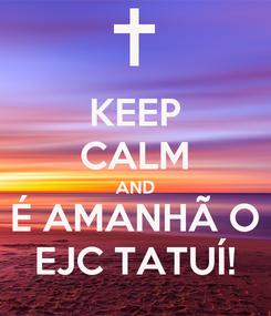 Poster: KEEP CALM AND É AMANHÃ O EJC TATUÍ!