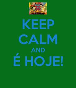 Poster: KEEP CALM AND É HOJE!
