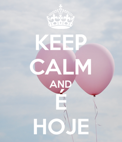 Poster: KEEP CALM AND É HOJE