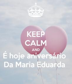 Poster: KEEP CALM AND É hoje aniversário  Da Maria Eduarda