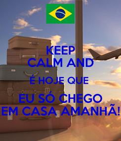 Poster: KEEP CALM AND É HOJE QUE  EU SÓ CHEGO EM CASA AMANHÃ!