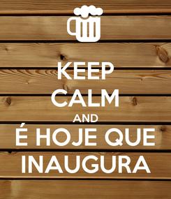 Poster: KEEP CALM AND É HOJE QUE INAUGURA