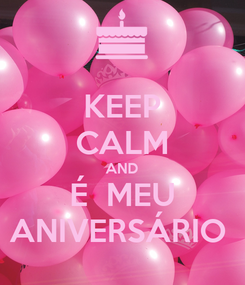Poster: KEEP CALM AND É  MEU ANIVERSÁRIO