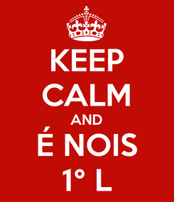 Poster: KEEP CALM AND É NOIS 1° L