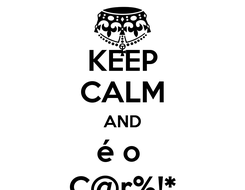Poster: KEEP CALM AND é o  C@r%!*