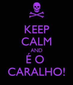Poster: KEEP CALM AND É O  CARALHO!