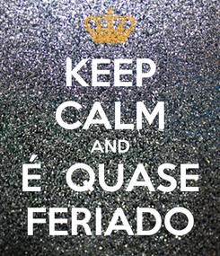 Poster: KEEP CALM AND É  QUASE FERIADO