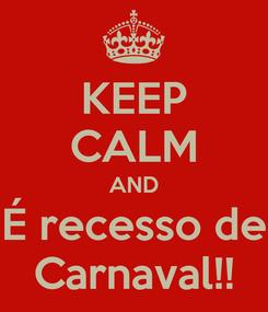 Poster: KEEP CALM AND É recesso de Carnaval!!