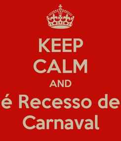 Poster: KEEP CALM AND é Recesso de Carnaval