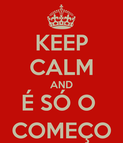Poster: KEEP CALM AND É SÓ O  COMEÇO
