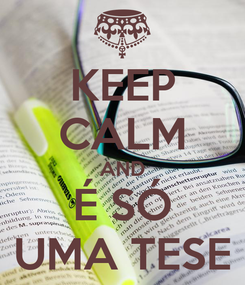 Poster: KEEP CALM AND É SÓ UMA TESE