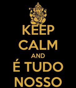 Poster: KEEP CALM AND É TUDO NOSSO