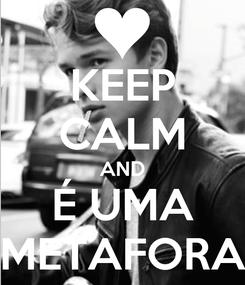 Poster: KEEP CALM AND É UMA METAFORA