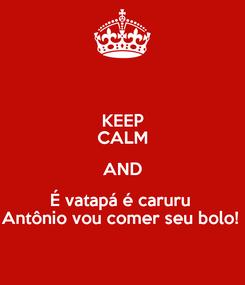 Poster: KEEP CALM AND É vatapá é caruru  Antônio vou comer seu bolo!
