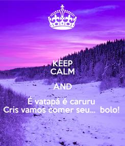 Poster: KEEP CALM AND É vatapá é caruru  Cris vamos comer seu...  bolo!