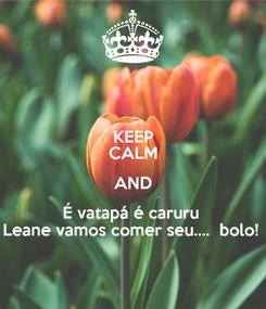 Poster: KEEP CALM AND É vatapá é caruru  Leane vamos comer seu....  bolo!