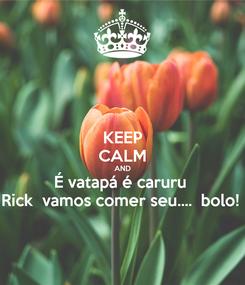 Poster: KEEP CALM AND É vatapá é caruru  Rick  vamos comer seu....  bolo!