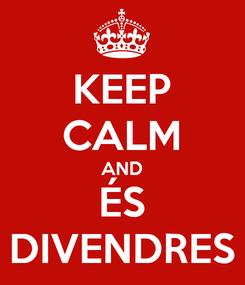 Poster: KEEP CALM AND ÉS DIVENDRES