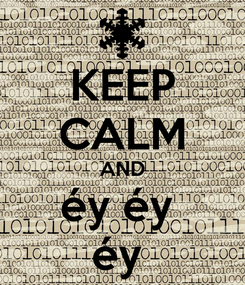 Poster: KEEP CALM AND éy éy  éy