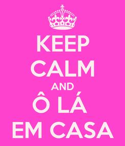 Poster: KEEP CALM AND Ô LÁ  EM CASA