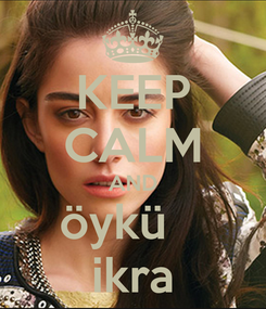 Poster: KEEP CALM AND öykü    ikra