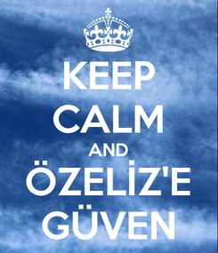 Poster: KEEP CALM AND ÖZELİZ'E GÜVEN