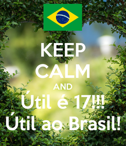 Poster: KEEP CALM AND Útil é 17!!! Útil ao Brasil!