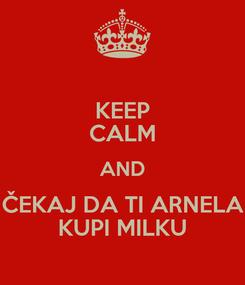 Poster: KEEP CALM AND ČEKAJ DA TI ARNELA KUPI MILKU