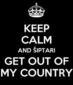 Poster: KEEP CALM AND ŠIPTARI GET OUT OF MY COUNTRY