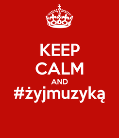 Poster: KEEP CALM AND #żyjmuzyką