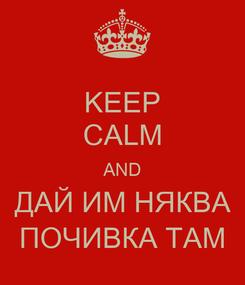 Poster: KEEP CALM AND ДАЙ ИМ НЯКВА ПОЧИВКА ТАМ