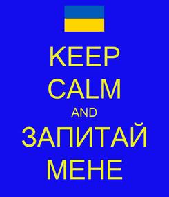 Poster: KEEP CALM AND ЗАПИТАЙ МЕНЕ